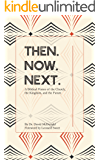 Then. Now. Next.: A biblical vision of the church, the kingdom, and the future