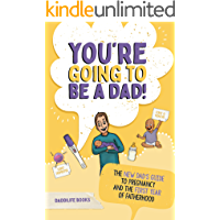 You're Going To Be A Dad!: The New Dad's Guide To Pregnancy and The First Year of Fatherhood