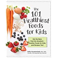 101 Healthiest Foods for Kids:Eat the Best, Feel the Greatest—Healthy Foods for Kids, and Recipes Too!