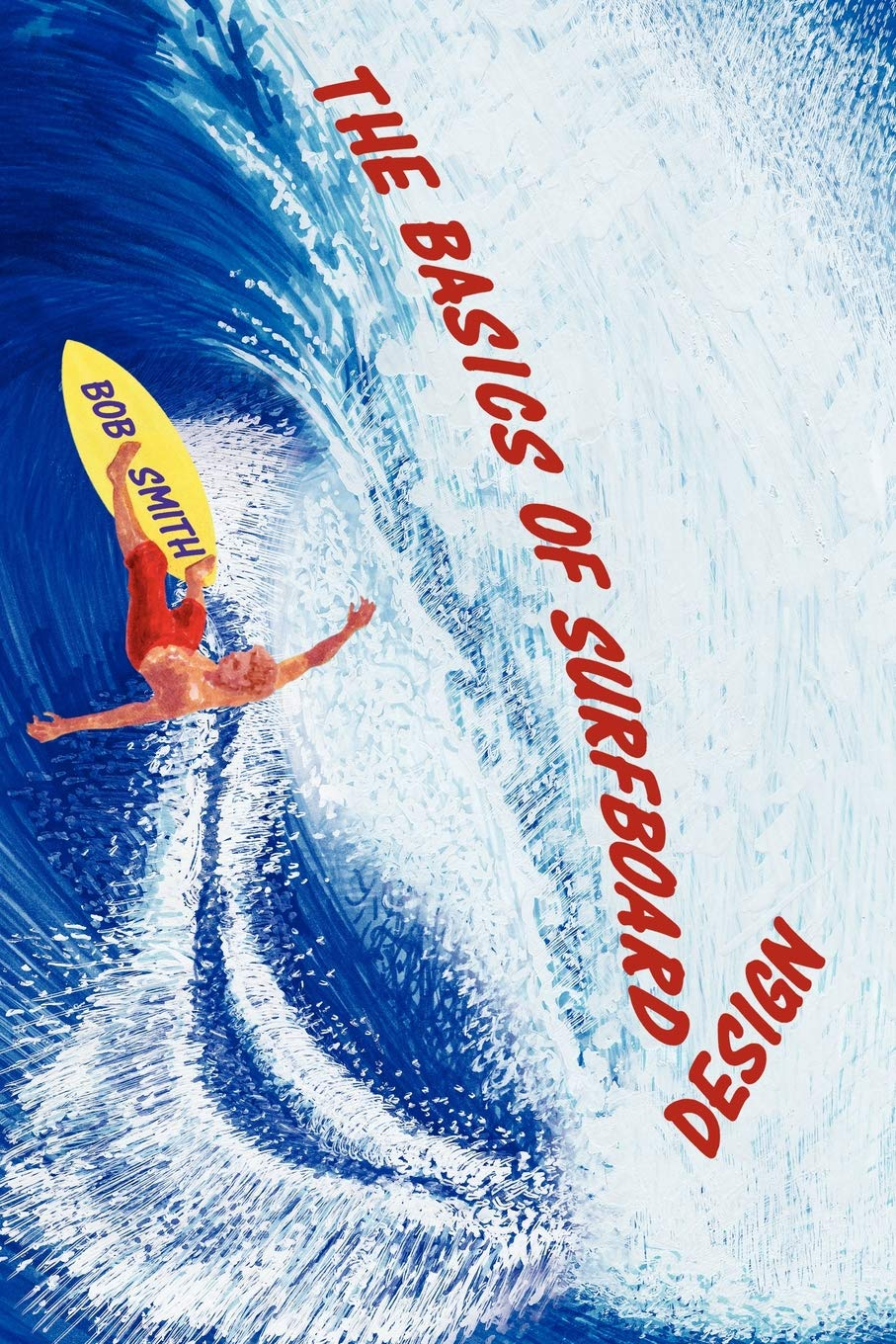 The Basics of Surfboard Design: Know Surfing and Surf Better by Understanding the Surfboard Shape; Key to Surfboard Shaping and Construction, or An Illustrated Guide for Surfers, Shapers, Enthusiasts