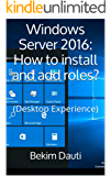 Windows Server 2016: How to install and add roles?: (Desktop Experience) (Windows Server 2016: From installation to setting up your server)