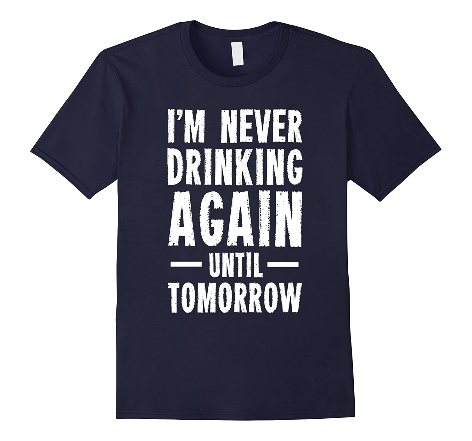 I'm Never Drinking Again Until Tomorrow T-Shirt | Funny Tee-CL