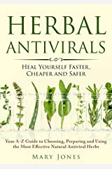 Herbal Antivirals: Heal Yourself Faster, Cheaper and Safer (Your A-Z Guide to Choosing, Preparing and Using the Most Effective Natural Antiviral Herbs) Kindle Edition