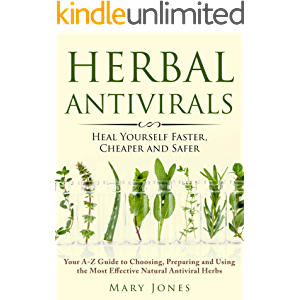 Herbal Antivirals: Heal Yourself Faster, Cheaper and Safer (Your A-Z Guide to Choosing, Preparing and Using the Most…