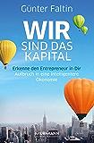 Wir sind das Kapital: Erkenne den Entrepreneur in Dir. Aufbruch in eine intelligentere Ökonomie