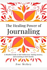The Healing Power of Journaling: A Mindful Guide to Self-Reflection, Taming Anxiety, and Learning to Self-Soothe. (Emotional Maturity Book 4) Kindle Edition