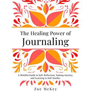The Healing Power of Journaling: A Mindful Guide to Self-Reflection, Taming Anxiety, and Learning to Self-Soothe…