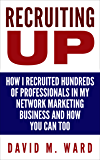 Recruiting Up: How I Recruited Hundreds of Professionals in my Network Marketing Business and How You Can, Too