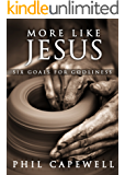 More Like Jesus: Six Goals For Godliness