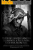 O Exército Britânico durante a Segunda Guerra Mundial:a história e o legado do exército em todos os momentos da segunda grande guerra