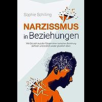 Narzissmus in Beziehungen: Wie Sie sich aus den Fängen einer toxischen Beziehung befreien und endlich wieder glücklich…
