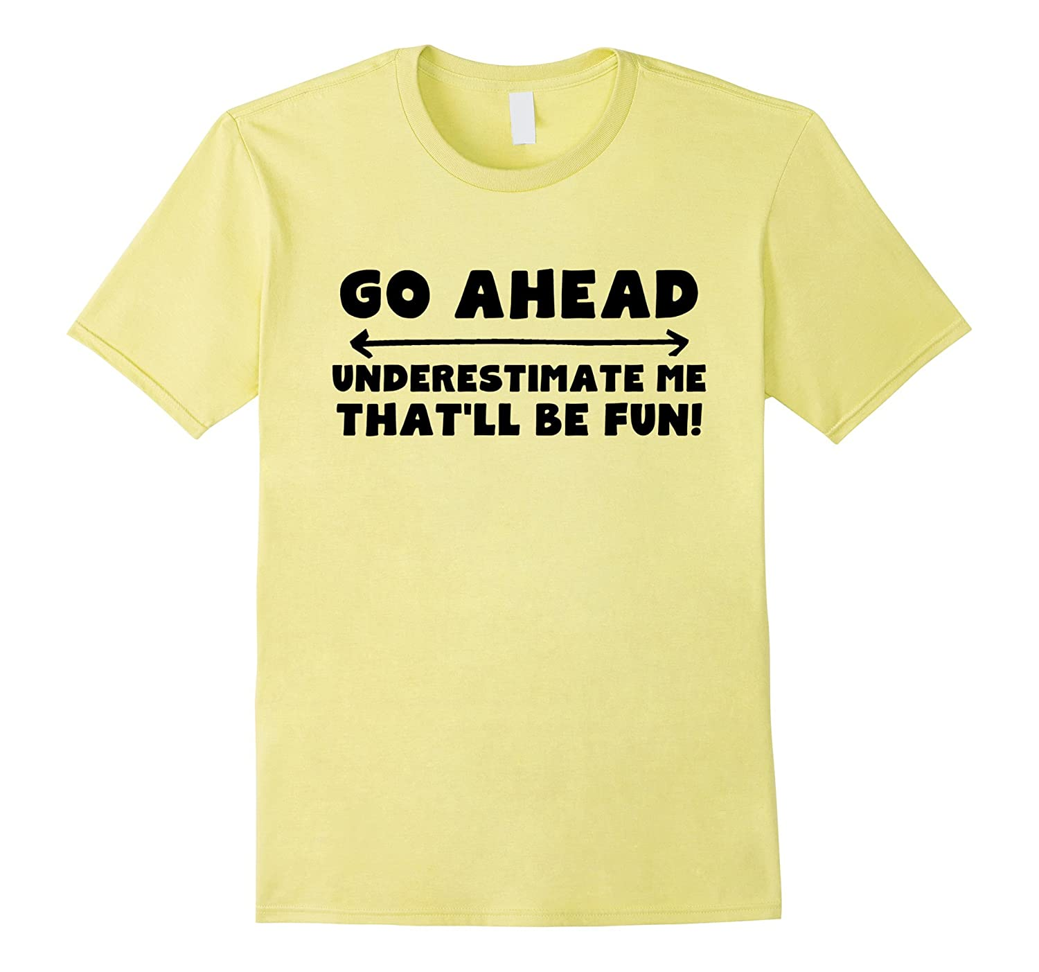 Go Ahead Underestimate Me That'll Be Fun Funny T-Shirt-Art