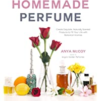 Homemade Perfume from Nature: Create Exquisite, Naturally Scented Products to Fill Your Life with Botanical Aromas