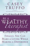 Be A Wealthy Therapist: Finally, You Can Make a Living While Making a Difference