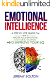 Emotional Intelligence: A Step by Step Guide On How To Master Your Emotions, Raise Your Self Awareness, And Improve Your EQ (Book 1)