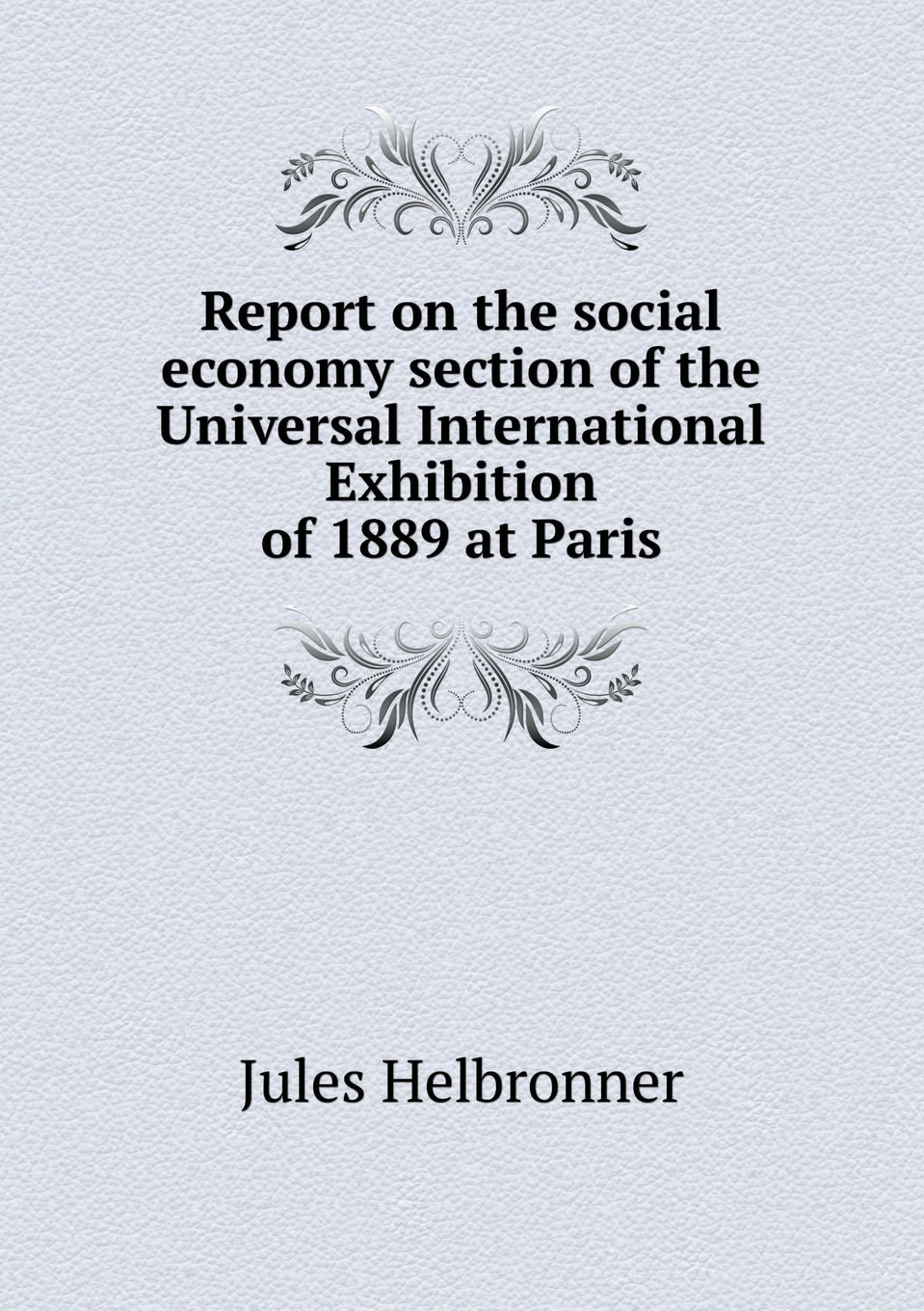 Report on the social economy section of the Universal International Exhibition of 1889 at Paris PDF