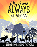 Why I will ALWAYS be vegan: 125 Essays from Around the World (English Edition)