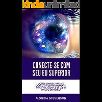 Conecte-se Com Seu Eu Superior: Lições Simples Para Se Conectar Espiritualmente, Viver No Agora E Se Abrir Para O Universo
