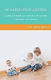 Mi maternidad asistida o cómo ser madre por reproducción asistida y no morir en el intento