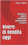 Vivere di Rendita oggi: Ottenere la stabilità economica guadagnando la libertà