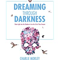 Dreaming Through Darkness: Shine Light into the Shadow to Live the Life of Your Dreams