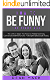 How to Be Funny: The Right Way - The Only 7 Steps You Need to Master Comedy, Conversational Humor and Making People Laugh Today (Social Skills Best Seller Book 5)