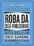 Roba da Self-publishing: Tutto quello che devi sapere per autopubblicare con successo