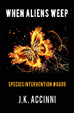 When Aliens Weep: An Alien Apocalyptic Saga (Species Intervention #6609 Series Book 7)