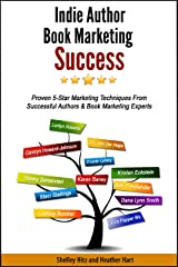 Indie Author Book Marketing Success: Proven 5-Star Marketing Techniques from Successful Authors and Book Marketing Experts Kindle Edition