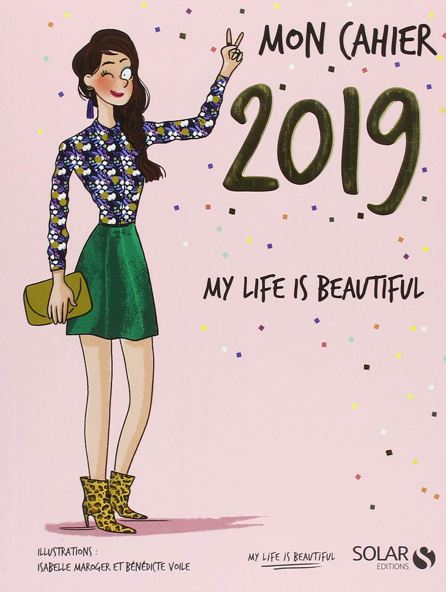 Mon cahier 2019 My life is beautiful Broché – 4 octobre 2018 COLLECTIF Isabelle MAROGER Bénédicte VOILE Solar
