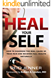 Heal Your Self: How to Diagnose the Real Cause of your Pain and Recover Full Health Naturally