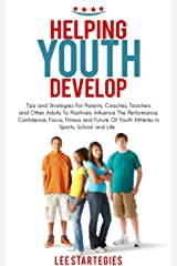 Helping Youth Develop: Tips and Strategies for Parents, Coaches, Teachers and Other Adults to Positively Influence the Performance, Confidence, Focus, ... of Youth Athletes In Sports, (Book Book 1) Kindle Edition