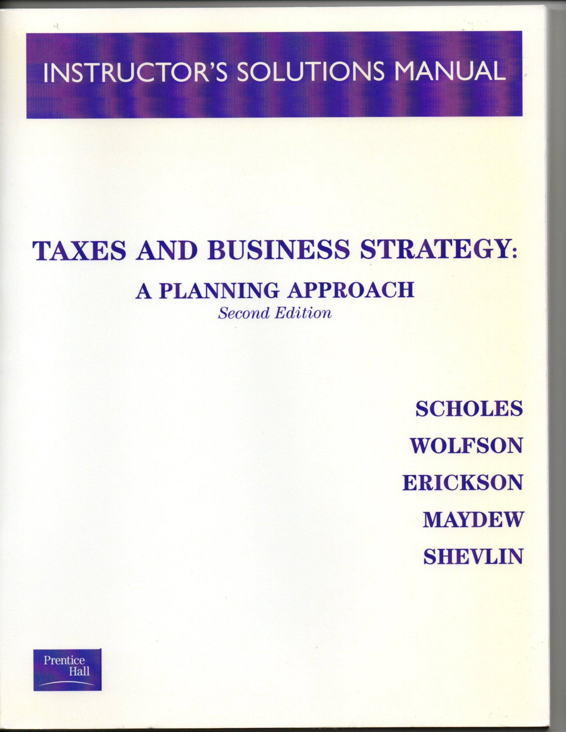 Instructor's Solutions Manual to Taxes and Business Strategy: A Planning  Approach: Wolfson, Erickson, Maydew, and Shevlin Scholes: Amazon.com: Books
