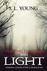 Turning Darkness Into Light: Inspiring Lessons After a Near-Suicide Kindle Edition