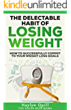 The Delectable Habit of Losing Weight: How to successfully commit to your weight loss goals