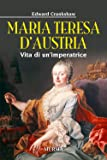 Maria Teresa d'Austria. Vita di un'imperatrice