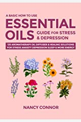 A Basic How to Use Essential Oils Guide for Stress & Depression: 125 Aromatherapy Oil Diffuser & Healing Solutions for Stress, Anxiety, Depression, Sleep ... Recipes and Natural Home Remedies Book 2) Kindle Edition