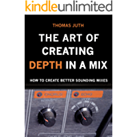 The Art of Creating Depth in a Mix (The Art of Mixing Trilogy Book 3)
