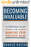 Becoming Invaluable: A Strategic Plan For Managing Your Perceived Value