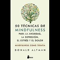 50 TÉCNICAS DE MINDFULNESS PARA VENCER LA ANSIEDAD, LA DEPRESIÓN, EL ESTRÉS Y EL DOLOR