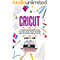 Cricut: A Complete Beginner Guide To Using Your Cricut Machine and Mastering Design Space