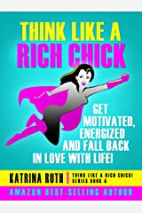 Think Like a Rich Chick! Get Motivated, Energised and Fall Back in Love with Life! Kindle Edition