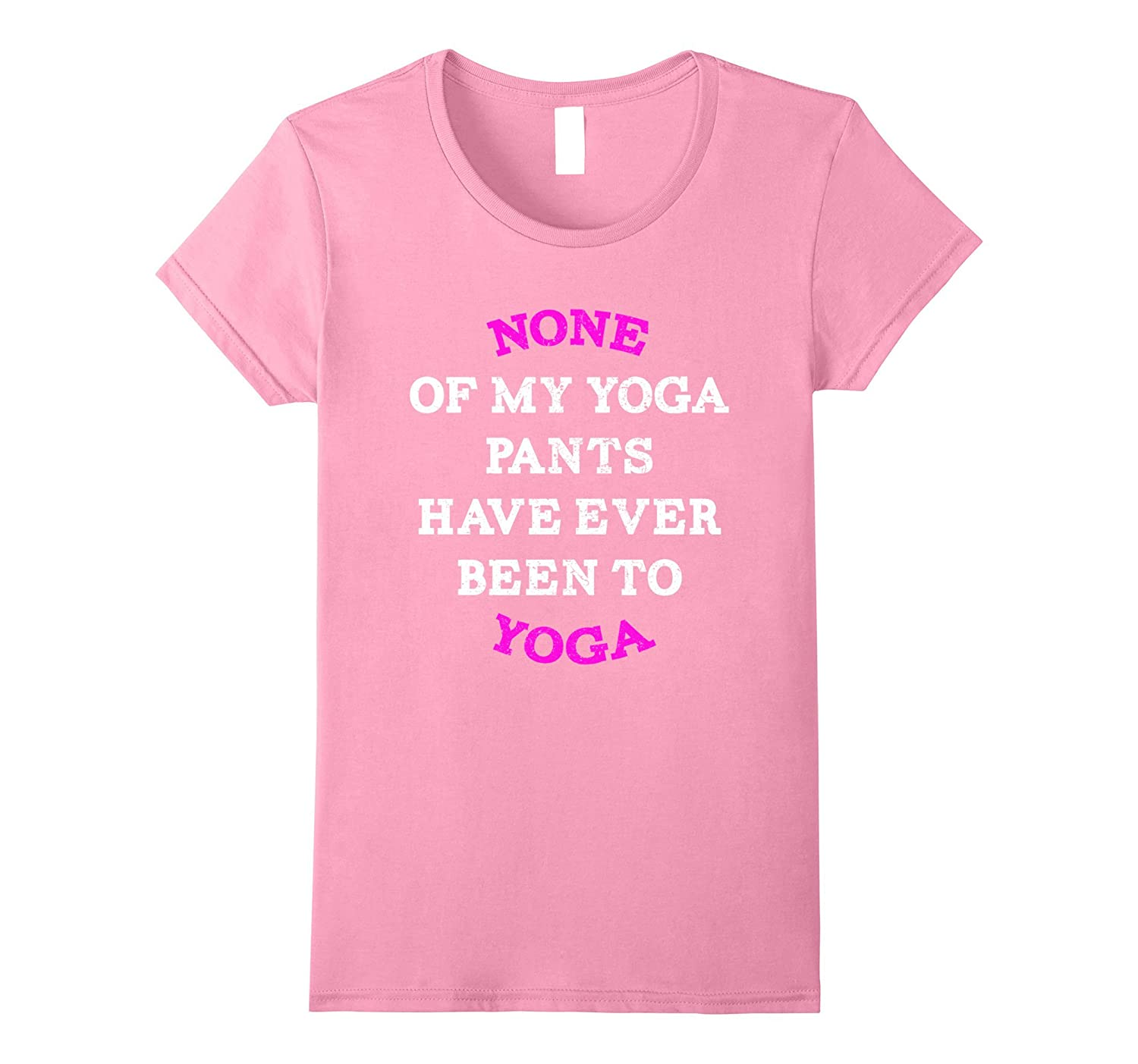 None Of My Yoga Pants Have Ever Been To Yoga T-Shirt Funny