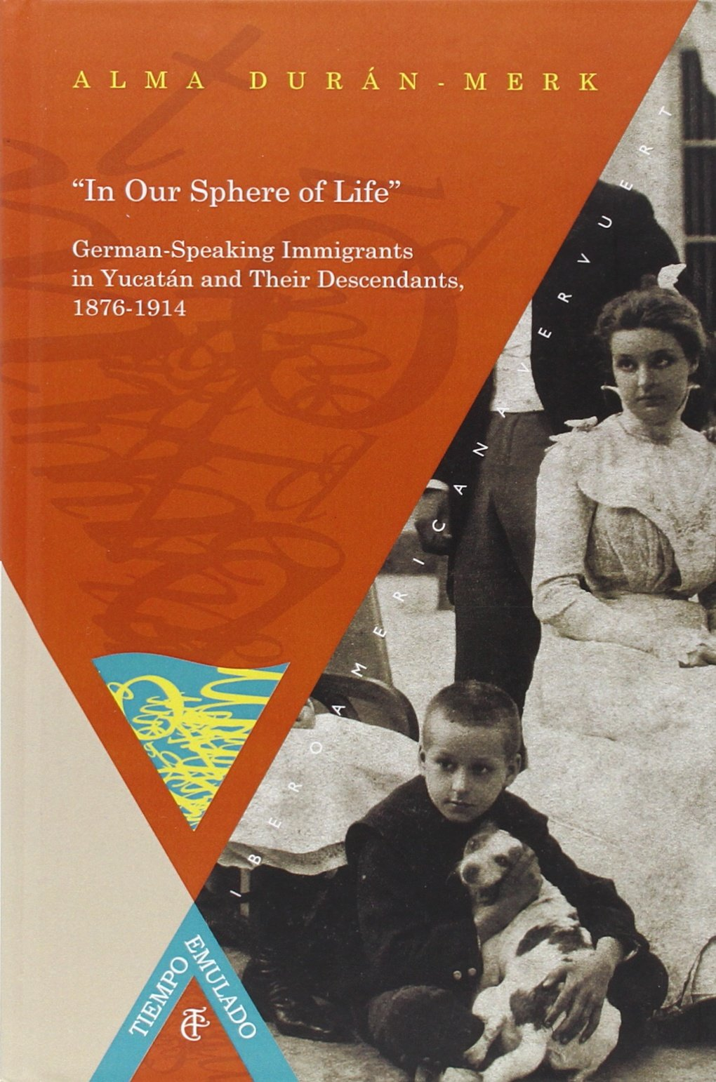 In Our Sphere of Life German Speaking Immigrants in Yucatán and Their Descendants, 1876-1914. (Spanish Edition): Alma Durán-Merk: 9788484898788: Amazon.com: ...