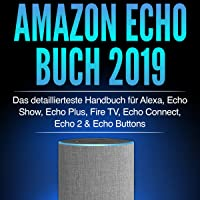 Amazon Echo Buch 2019: Das detaillierteste Handbuch für Alexa, Echo Show, Echo Plus, Fire TV, Echo Connect, Echo 2 & Echo Buttons - Anleitungen, Einstellung. Skills & Lustiges - 2019