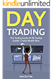 Day Trading: The Trading Guide Of All Trading Guides. Create Wealth Now