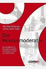 Der Meistermoderator: Das Handbuch für Personalentwickler, Teamleiter, Trainer und Mediatoren (German Edition) Kindle Edition