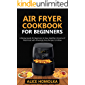 Air Fryer CookBook For Beginners: A Recipe Guide for Beginners to have Healthier Versions of Fried-Food with Amazingly Easy Recipes to Follow (English Edition)