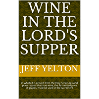 Wine in the Lord's Supper: in which it is proved from the Holy Scriptures and plain reason that true wine, the fermented juice of grapes, must be used in the sacrament (English Edition)