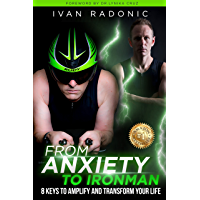 From Anxiety To Ironman: 8 Keys to Amplify and Transform Your Life